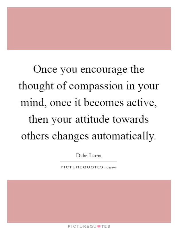 Once you encourage the thought of compassion in your mind, once it becomes active, then your attitude towards others changes automatically Picture Quote #1