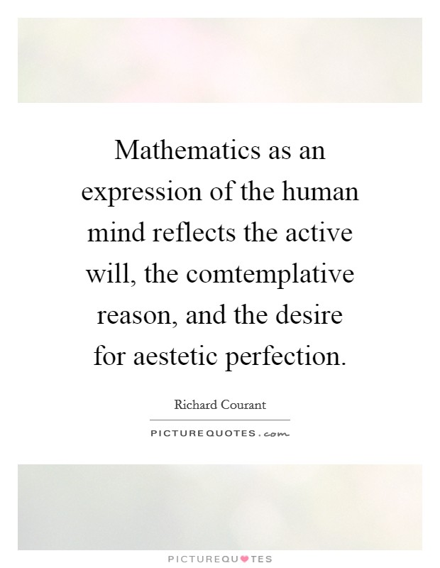 Mathematics as an expression of the human mind reflects the active will, the comtemplative reason, and the desire for aestetic perfection Picture Quote #1