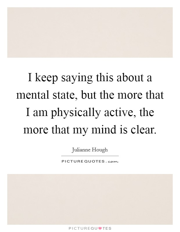 I keep saying this about a mental state, but the more that I am physically active, the more that my mind is clear Picture Quote #1