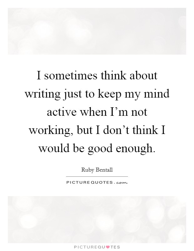 I sometimes think about writing just to keep my mind active when I'm not working, but I don't think I would be good enough Picture Quote #1