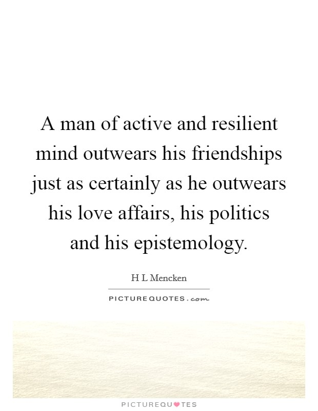 A man of active and resilient mind outwears his friendships just as certainly as he outwears his love affairs, his politics and his epistemology Picture Quote #1