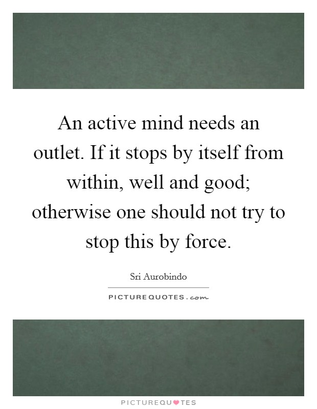 An active mind needs an outlet. If it stops by itself from within, well and good; otherwise one should not try to stop this by force Picture Quote #1