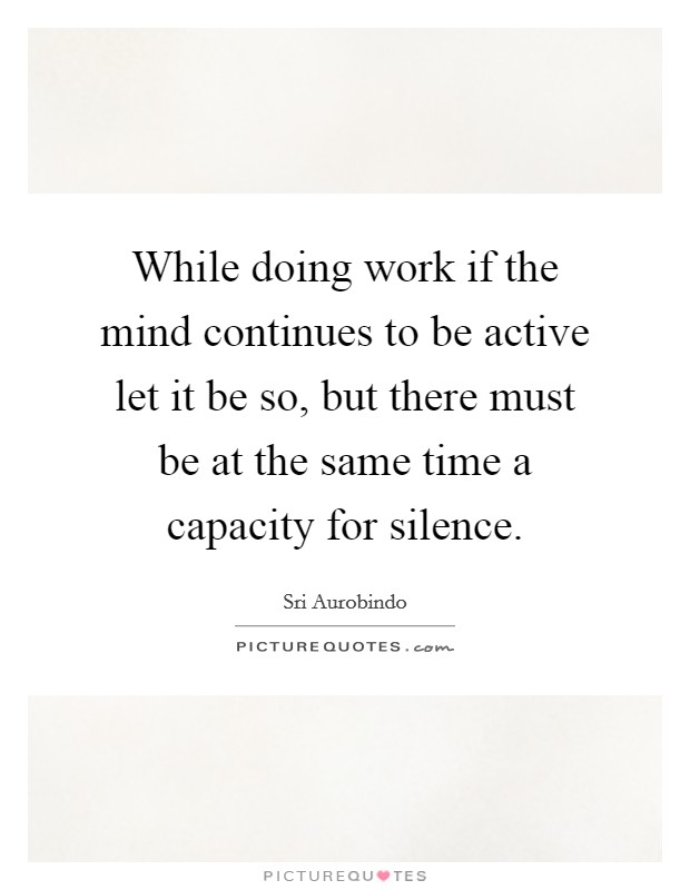 While doing work if the mind continues to be active let it be so, but there must be at the same time a capacity for silence Picture Quote #1