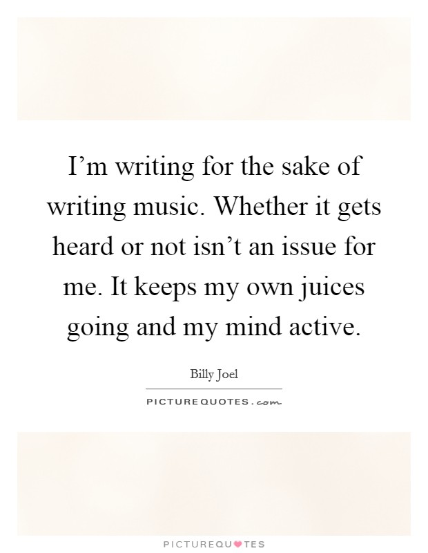 I'm writing for the sake of writing music. Whether it gets heard or not isn't an issue for me. It keeps my own juices going and my mind active Picture Quote #1