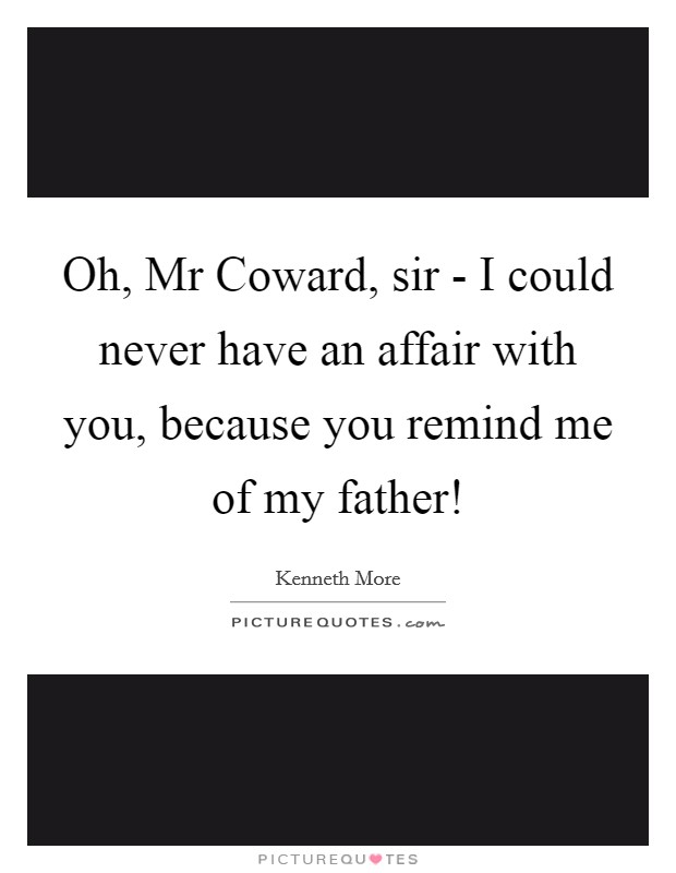 Oh, Mr Coward, sir - I could never have an affair with you, because you remind me of my father! Picture Quote #1