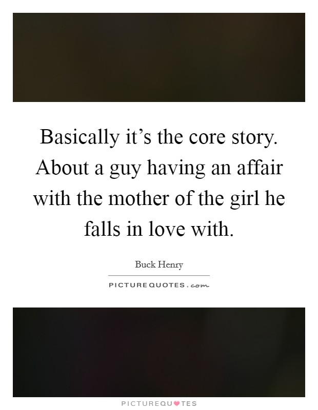 Basically it's the core story. About a guy having an affair with the mother of the girl he falls in love with Picture Quote #1