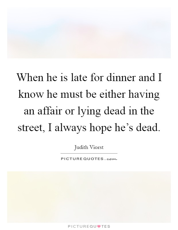 When he is late for dinner and I know he must be either having an affair or lying dead in the street, I always hope he's dead Picture Quote #1