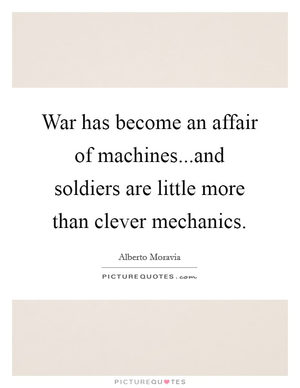 War has become an affair of machines...and soldiers are little more than clever mechanics Picture Quote #1