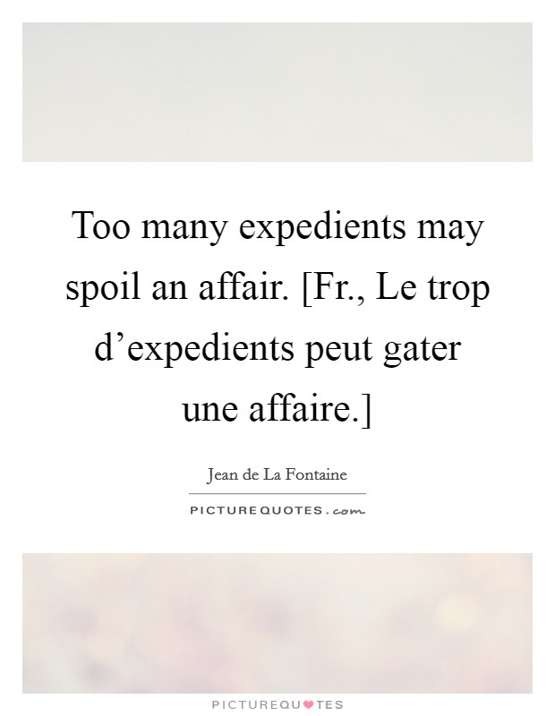 Too many expedients may spoil an affair. [Fr., Le trop d'expedients peut gater une affaire.] Picture Quote #1