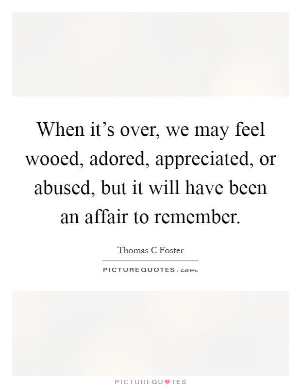 When it's over, we may feel wooed, adored, appreciated, or abused, but it will have been an affair to remember Picture Quote #1