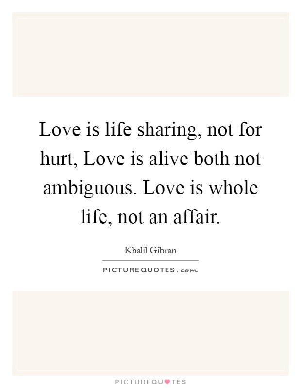 Love is life sharing, not for hurt, Love is alive both not ambiguous. Love is whole life, not an affair Picture Quote #1