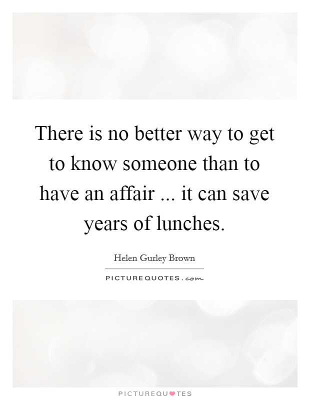 There is no better way to get to know someone than to have an affair ... it can save years of lunches Picture Quote #1