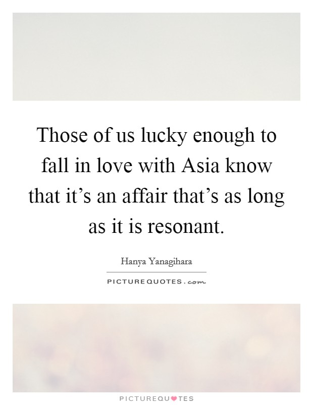 Those of us lucky enough to fall in love with Asia know that it's an affair that's as long as it is resonant Picture Quote #1