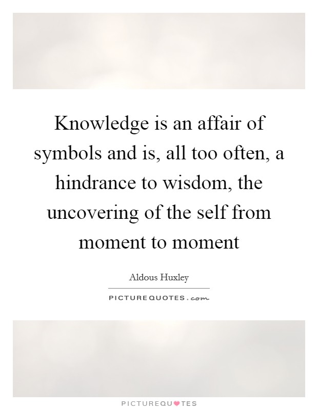 Knowledge is an affair of symbols and is, all too often, a hindrance to wisdom, the uncovering of the self from moment to moment Picture Quote #1