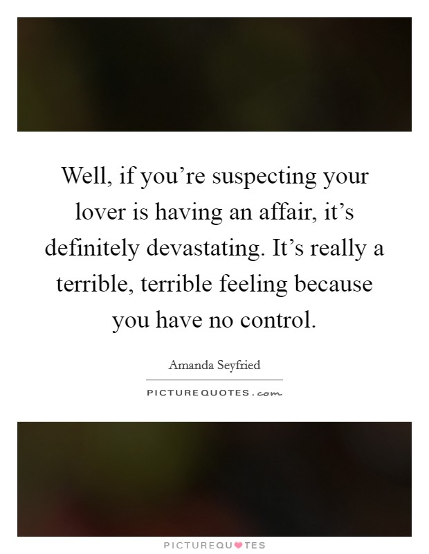Well, if you're suspecting your lover is having an affair, it's definitely devastating. It's really a terrible, terrible feeling because you have no control Picture Quote #1