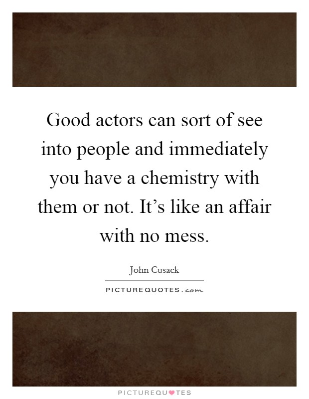 Good actors can sort of see into people and immediately you have a chemistry with them or not. It's like an affair with no mess Picture Quote #1