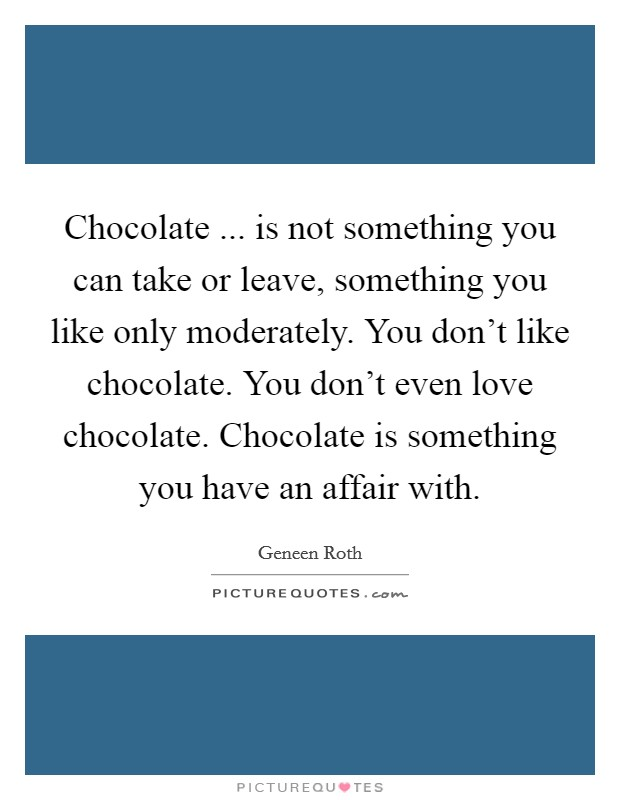 Chocolate ... is not something you can take or leave, something you like only moderately. You don't like chocolate. You don't even love chocolate. Chocolate is something you have an affair with Picture Quote #1