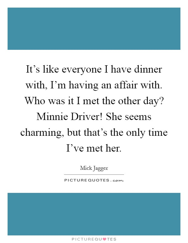 It's like everyone I have dinner with, I'm having an affair with. Who was it I met the other day? Minnie Driver! She seems charming, but that's the only time I've met her Picture Quote #1