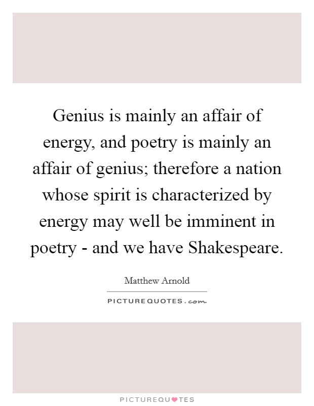 Genius is mainly an affair of energy, and poetry is mainly an affair of genius; therefore a nation whose spirit is characterized by energy may well be imminent in poetry - and we have Shakespeare Picture Quote #1