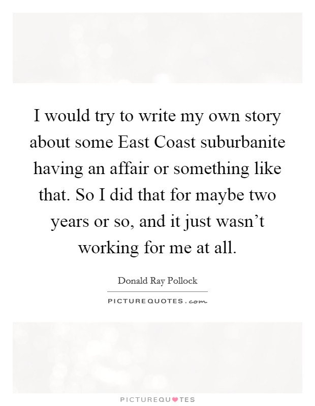 I would try to write my own story about some East Coast suburbanite having an affair or something like that. So I did that for maybe two years or so, and it just wasn't working for me at all Picture Quote #1