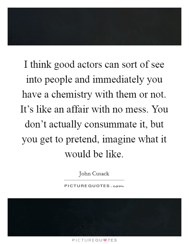 I think good actors can sort of see into people and immediately you have a chemistry with them or not. It's like an affair with no mess. You don't actually consummate it, but you get to pretend, imagine what it would be like Picture Quote #1