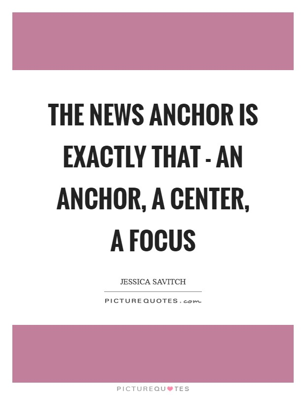 The news anchor is exactly that - an anchor, a center, a focus Picture Quote #1