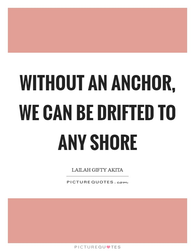 Without an anchor, we can be drifted to any shore Picture Quote #1