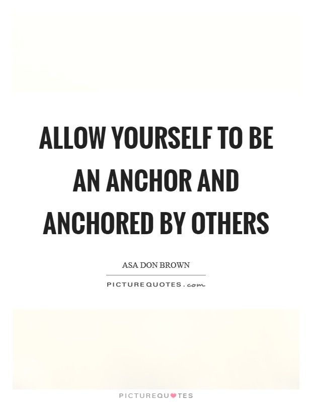 Allow yourself to be an anchor and anchored by others Picture Quote #1