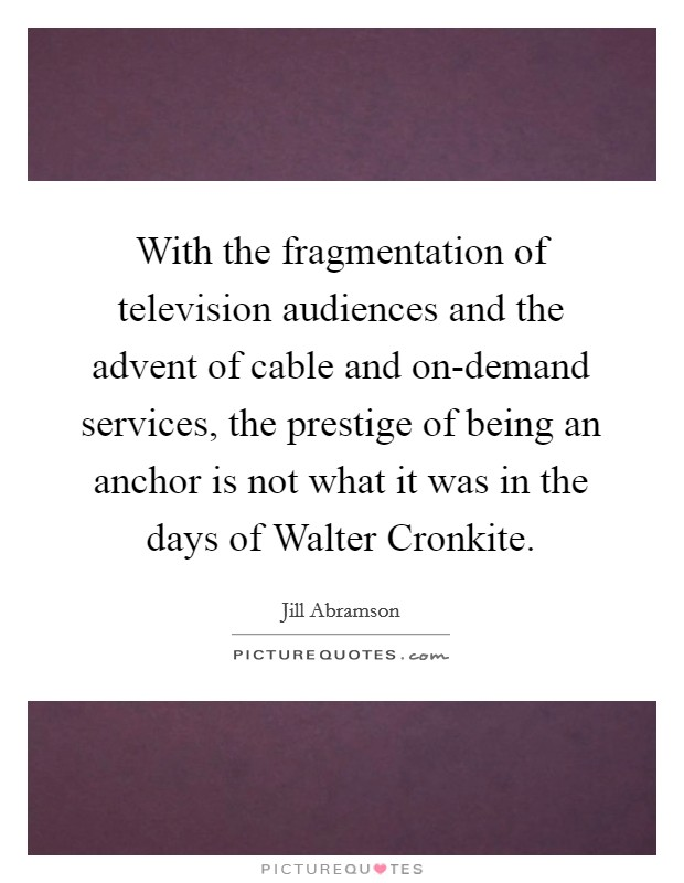 With the fragmentation of television audiences and the advent of cable and on-demand services, the prestige of being an anchor is not what it was in the days of Walter Cronkite Picture Quote #1