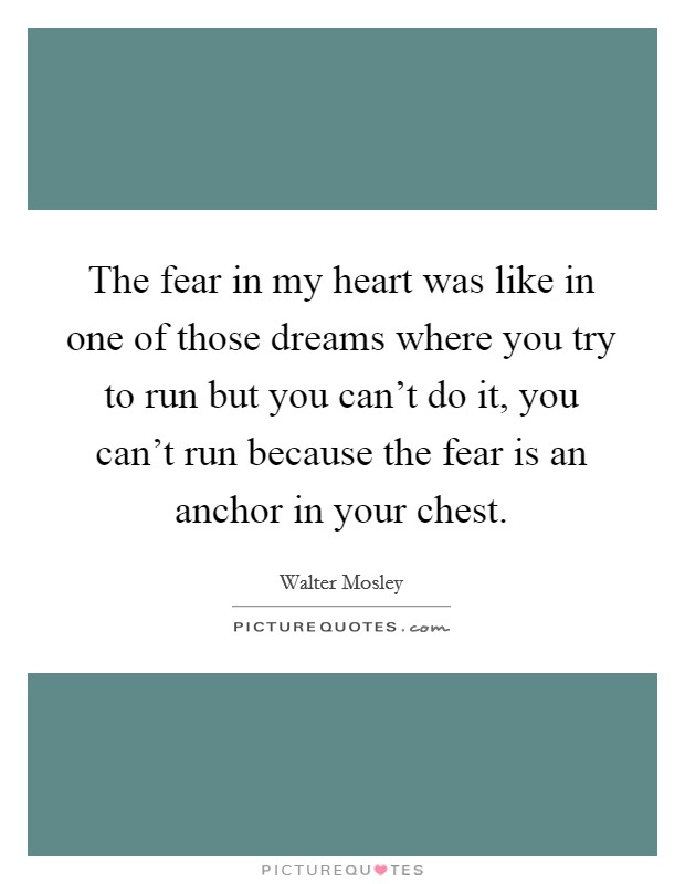 The fear in my heart was like in one of those dreams where you try to run but you can't do it, you can't run because the fear is an anchor in your chest Picture Quote #1