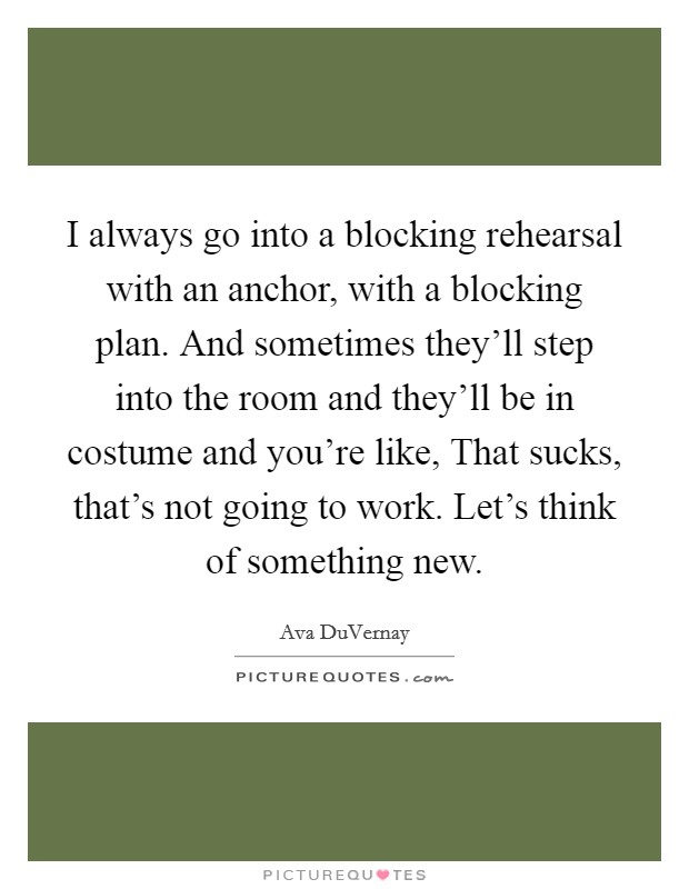 I always go into a blocking rehearsal with an anchor, with a blocking plan. And sometimes they'll step into the room and they'll be in costume and you're like, That sucks, that's not going to work. Let's think of something new Picture Quote #1