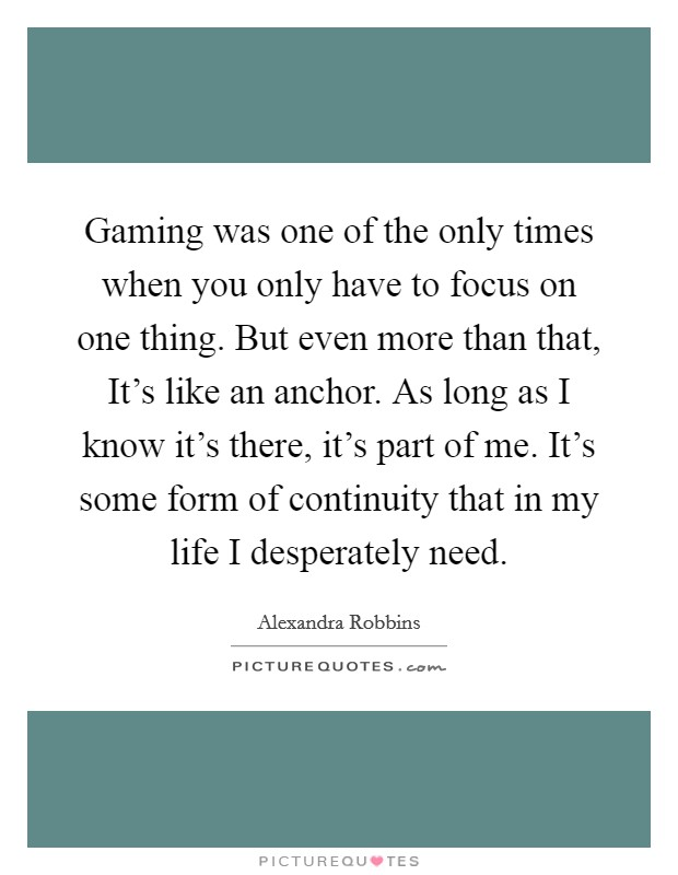 Gaming was one of the only times when you only have to focus on one thing. But even more than that, It's like an anchor. As long as I know it's there, it's part of me. It's some form of continuity that in my life I desperately need. Picture Quote #1