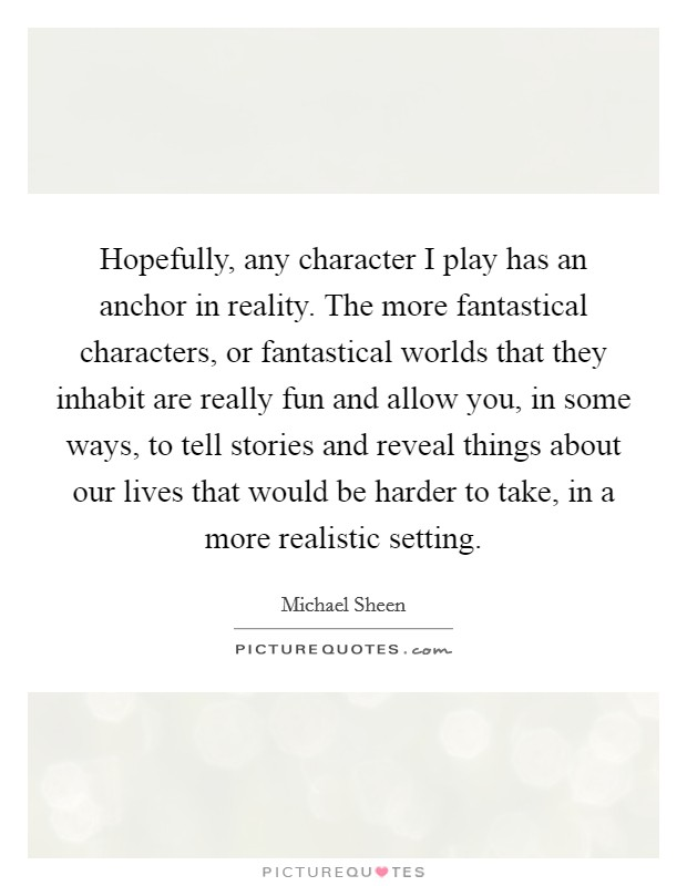 Hopefully, any character I play has an anchor in reality. The more fantastical characters, or fantastical worlds that they inhabit are really fun and allow you, in some ways, to tell stories and reveal things about our lives that would be harder to take, in a more realistic setting Picture Quote #1