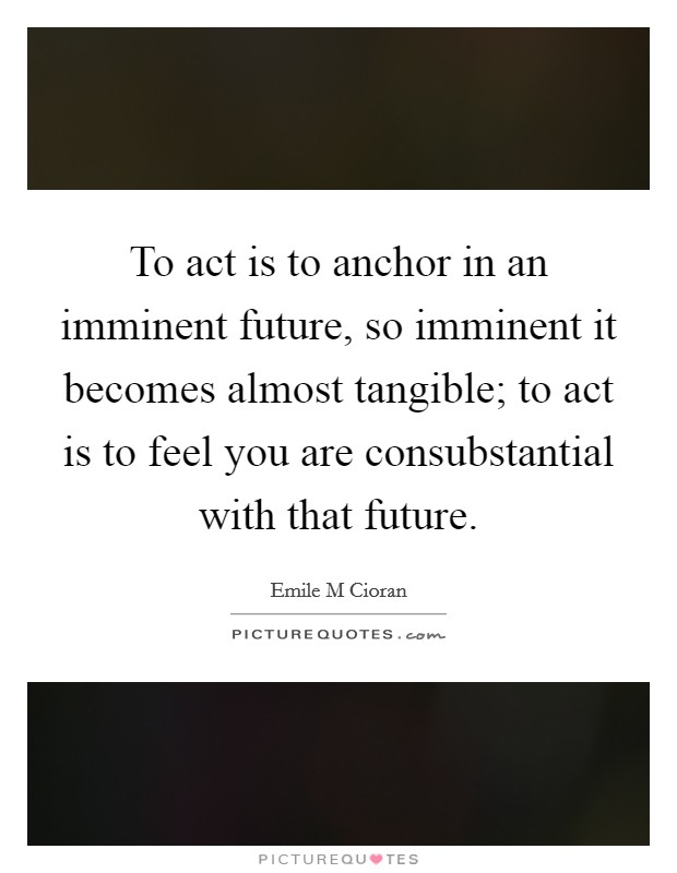 To act is to anchor in an imminent future, so imminent it becomes almost tangible; to act is to feel you are consubstantial with that future Picture Quote #1