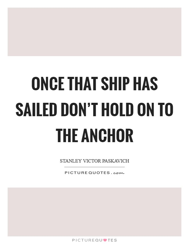 Once that ship has sailed don't hold on to the anchor Picture Quote #1