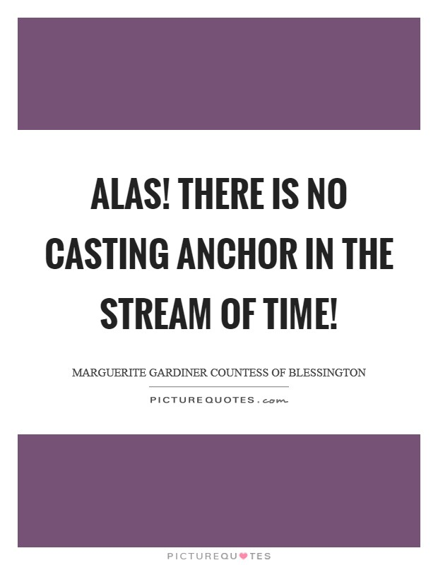 Alas! there is no casting anchor in the stream of time! Picture Quote #1