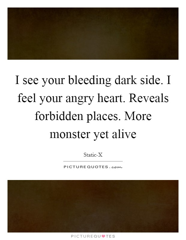 I see your bleeding dark side. I feel your angry heart. Reveals forbidden places. More monster yet alive Picture Quote #1