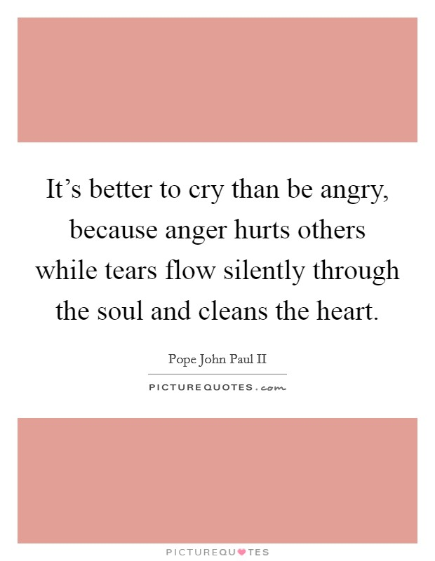 It's better to cry than be angry, because anger hurts others while tears flow silently through the soul and cleans the heart Picture Quote #1
