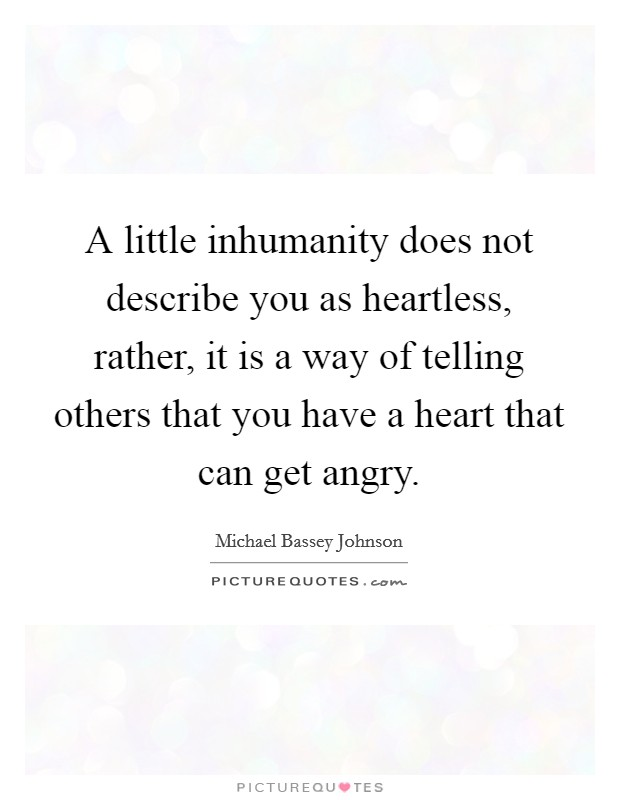 A little inhumanity does not describe you as heartless, rather, it is a way of telling others that you have a heart that can get angry Picture Quote #1