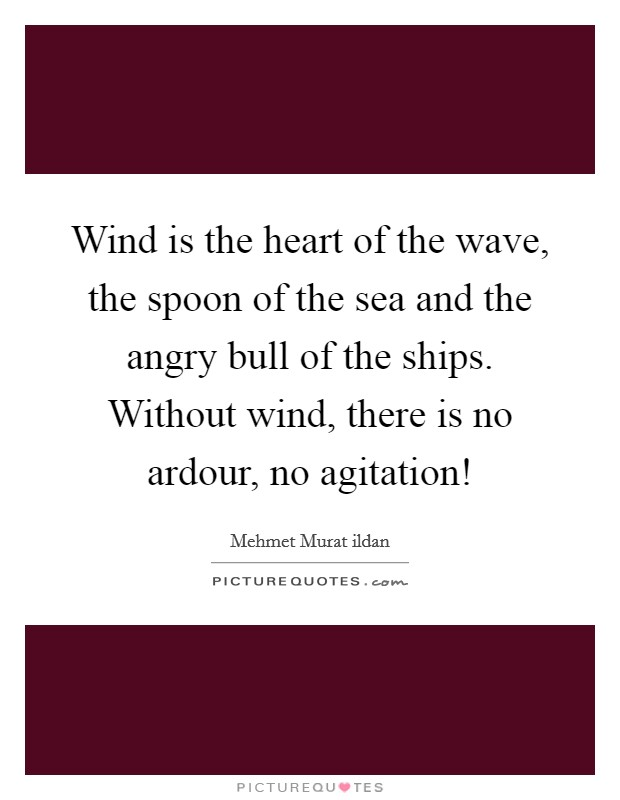 Wind is the heart of the wave, the spoon of the sea and the angry bull of the ships. Without wind, there is no ardour, no agitation! Picture Quote #1