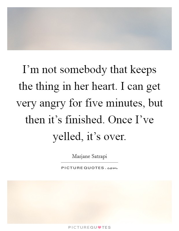 I'm not somebody that keeps the thing in her heart. I can get very angry for five minutes, but then it's finished. Once I've yelled, it's over Picture Quote #1