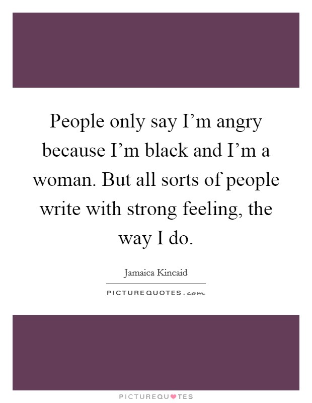 People only say I'm angry because I'm black and I'm a woman. But all sorts of people write with strong feeling, the way I do Picture Quote #1