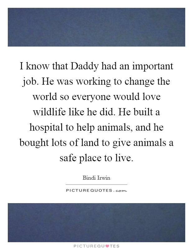 I know that Daddy had an important job. He was working to change the world so everyone would love wildlife like he did. He built a hospital to help animals, and he bought lots of land to give animals a safe place to live Picture Quote #1