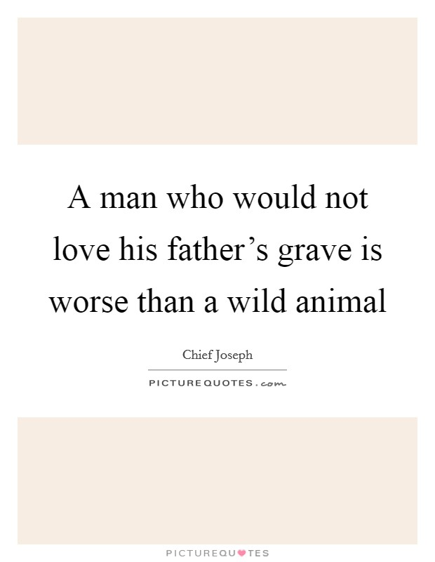 A man who would not love his father's grave is worse than a wild animal Picture Quote #1