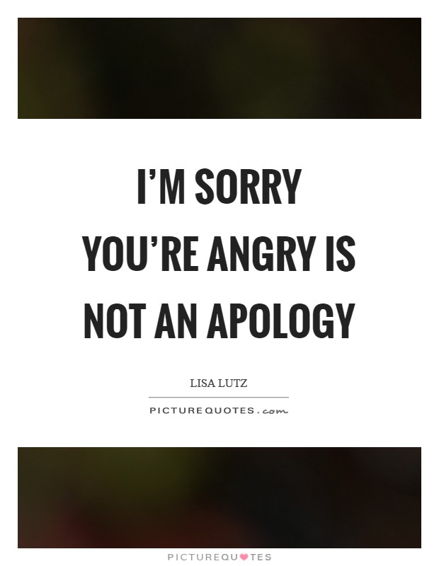 I'm sorry you're angry is not an apology Picture Quote #1