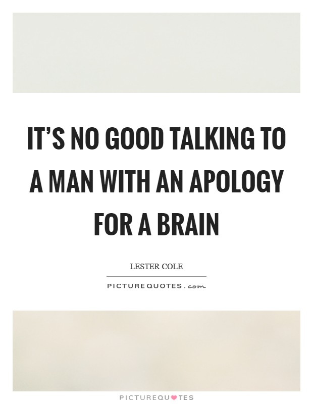 It's no good talking to a man with an apology for a brain Picture Quote #1