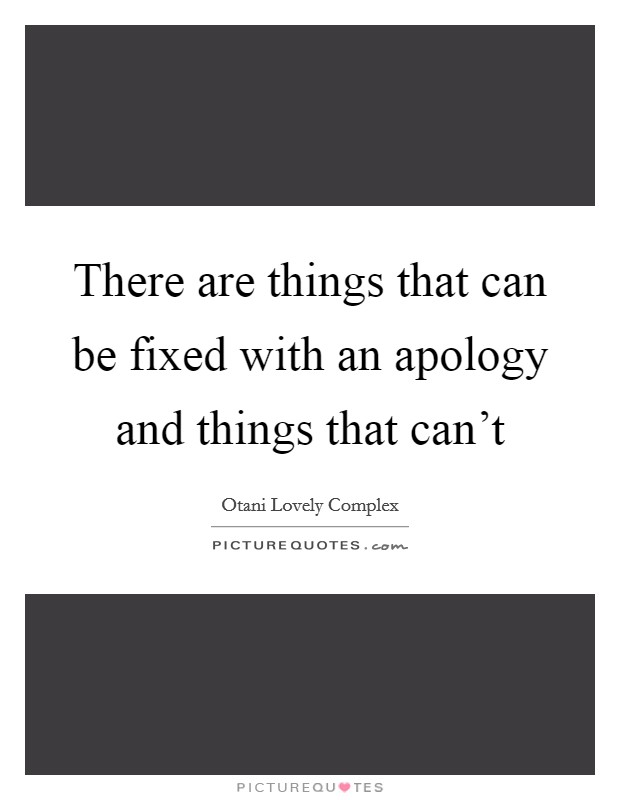 There are things that can be fixed with an apology and things that can't Picture Quote #1