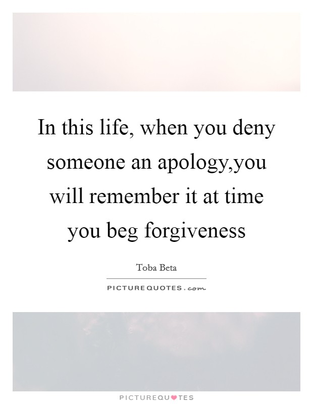 In this life, when you deny someone an apology,you will remember it at time you beg forgiveness Picture Quote #1