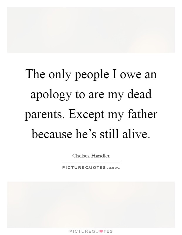 The only people I owe an apology to are my dead parents. Except my father because he's still alive Picture Quote #1