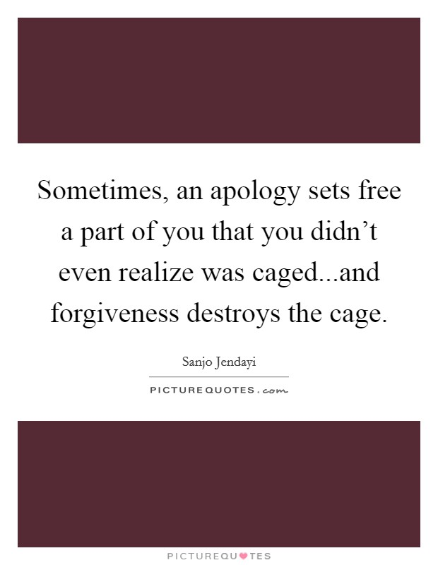 Sometimes, an apology sets free a part of you that you didn't even realize was caged...and forgiveness destroys the cage Picture Quote #1